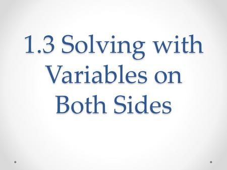 1.3 Solving with Variables on Both Sides. What We Will Learn Solve linear equations that have variables on both sides Identify special solutions.