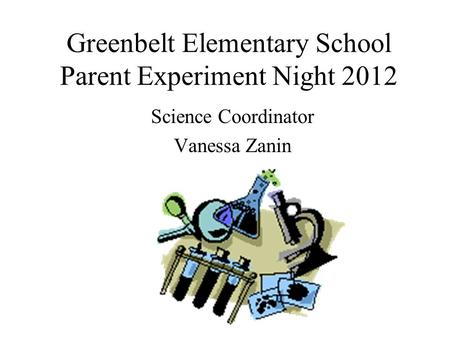 Greenbelt Elementary School Parent Experiment Night 2012 Science Coordinator Vanessa Zanin.