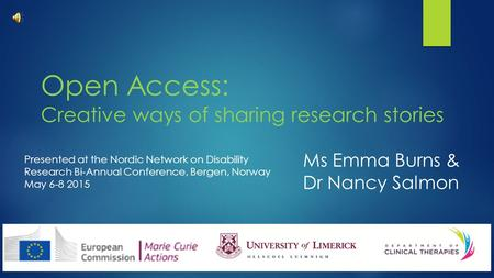 Open Access: Creative ways of sharing research stories Ms Emma Burns & Dr Nancy Salmon Presented at the Nordic Network on Disability Research Bi-Annual.