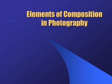 Elements of Composition in Photography. Elements of Composition In general, good photographs result from careful attention to some basic elements of composition,