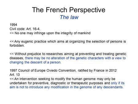 The French Perspective The law 1994 Civil code: Art. 16-4. << No one may infringe upon the integrity of mankind << Any eugenic practice which aims at organizing.