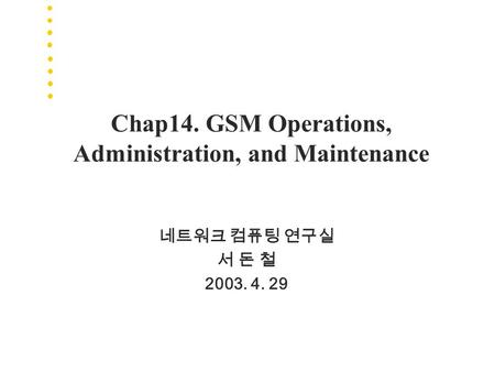 Chap14. GSM Operations, Administration, and Maintenance 네트워크 컴퓨팅 연구실 서 돈 철 2003. 4. 29.