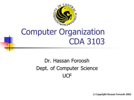 Computer Organization CDA 3103 Dr. Hassan Foroosh Dept. of Computer Science UCF © Copyright Hassan Foroosh 2002.