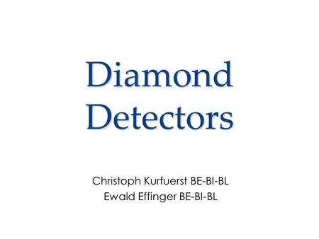 Diamond Detectors Christoph Kurfuerst BE-BI-BL Ewald Effinger BE-BI-BL.