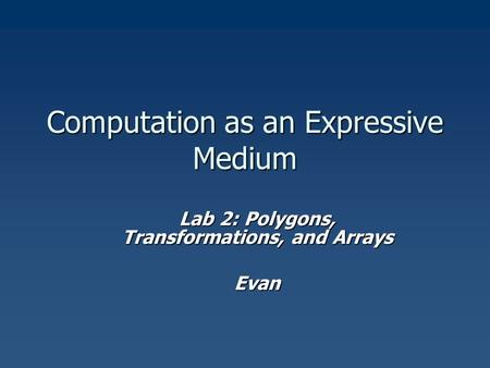 Computation as an Expressive Medium Lab 2: Polygons, Transformations, and Arrays Evan.