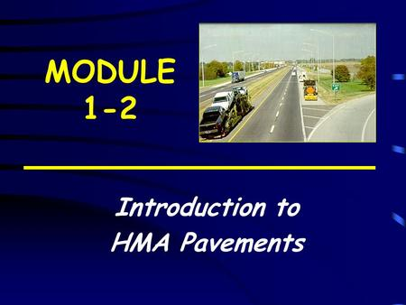 MODULE 1-2 Introduction to HMA Pavements. Learning Objectives Describe the types of (HMA) pavements Identify the role of each pavement layer Discuss key.