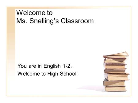 Welcome to Ms. Snelling's Classroom You are in English 1-2. Welcome to High School!