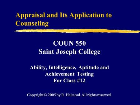 Appraisal and Its Application to Counseling COUN 550 Saint Joseph College Ability, Intelligence, Aptitude and Achievement Testing For Class #12 Copyright.