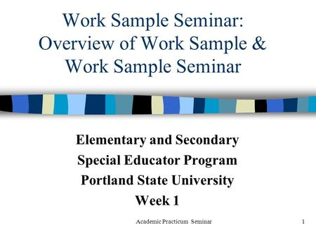 Academic Practicum Seminar1 Work Sample Seminar: Overview of Work Sample & Work Sample Seminar Elementary and Secondary Special Educator Program Portland.
