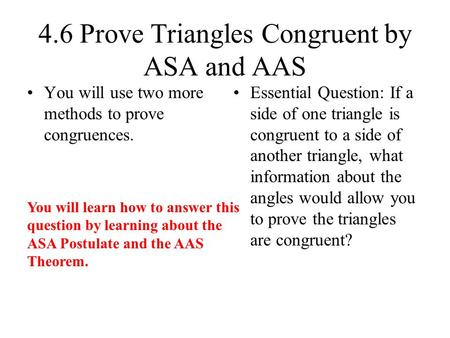 4.6 Prove Triangles Congruent by ASA and AAS You will use two more methods to prove congruences. Essential Question: If a side of one triangle is congruent.