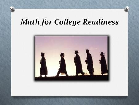 Math for College Readiness. Class Requirements/Grading O Notebooks: It is recommended that you keep a separate three-ring binder –1/2 or 1 inch is best--