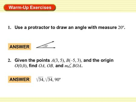 Warm-Up Exercises 1. Use a protractor to draw an angle with measure 20º. 2. Given the points A(3, 5), B(–5, 3), and the origin O(0,0), find OA, OB, and.