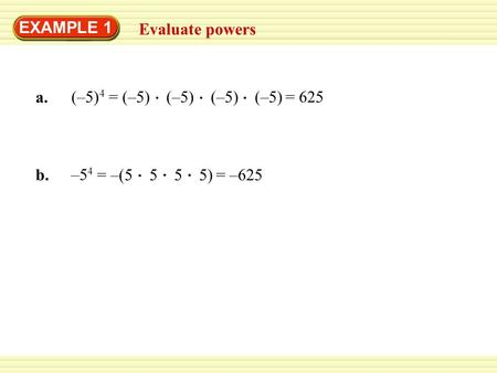 EXAMPLE 1 Evaluate powers a. (–5) 4 b. –5 4 = (–5) (–5) (–5) (–5)= 625 = –(5 5 5 5)= –625.