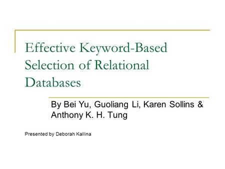 Effective Keyword-Based Selection of Relational Databases By Bei Yu, Guoliang Li, Karen Sollins & Anthony K. H. Tung Presented by Deborah Kallina.