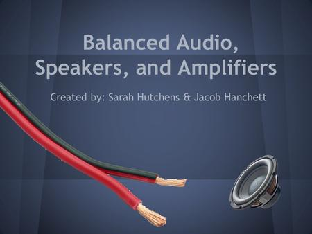 Balanced Audio, Speakers, and Amplifiers Created by: Sarah Hutchens & Jacob Hanchett.