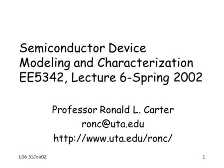 L06 31Jan021 Semiconductor Device Modeling and Characterization EE5342, Lecture 6-Spring 2002 Professor Ronald L. Carter