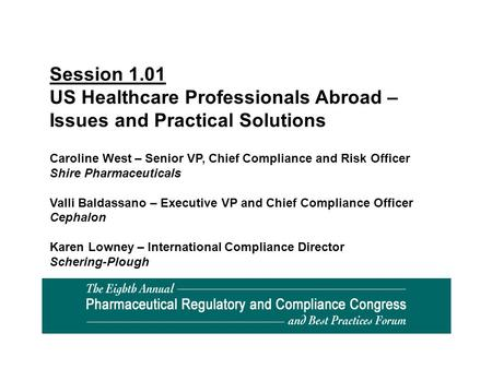 Session 1.01 US Healthcare Professionals Abroad – Issues and Practical Solutions Caroline West – Senior VP, Chief Compliance and Risk Officer Shire Pharmaceuticals.
