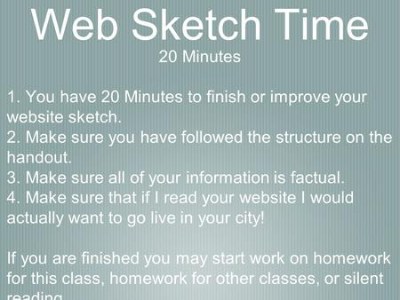 Web Sketch Time 20 Minutes 1. You have 20 Minutes to finish or improve your website sketch. 2. Make sure you have followed the structure on the handout.