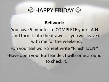 HAPPY FRIDAY Bellwork: -You have 5 minutes to COMPLETE your I.A.N. and turn it into the drawer…..you will leave it with me for the weekend. -On your Bellwork.