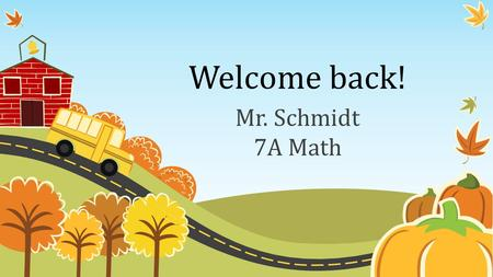 Welcome back! Mr. Schmidt 7A Math. My background I grew up in Los Angeles, CA. I attended Arizona State University for my Bachelor's and Master's degrees.