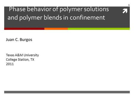  Phase behavior of polymer solutions and polymer blends in confinement Juan C. Burgos Juan C. Burgos Texas A&M University College Station, TX 2011 1.
