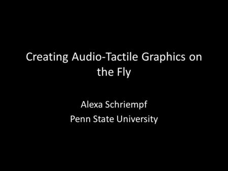 Creating Audio-Tactile Graphics on the Fly Alexa Schriempf Penn State University.