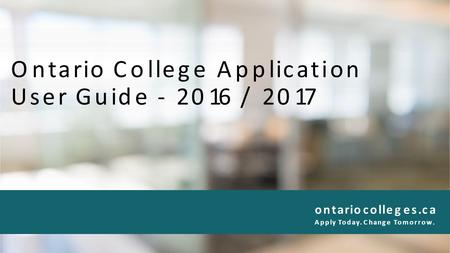 Ontario College Application User Guide - 2016 / 2017 ontariocolleges.ca Apply Today. Change Tomorrow.