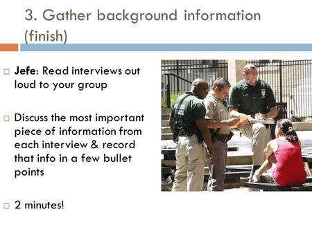 3. Gather background information (finish)  Jefe: Read interviews out loud to your group  Discuss the most important piece of information from each interview.