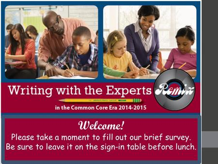 Welcome! Please take a moment to fill out our brief survey. Be sure to leave it on the sign-in table before lunch.