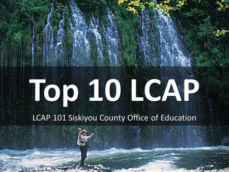 Top 10 LCAP LCAP 101 Siskiyou County Office of Education.