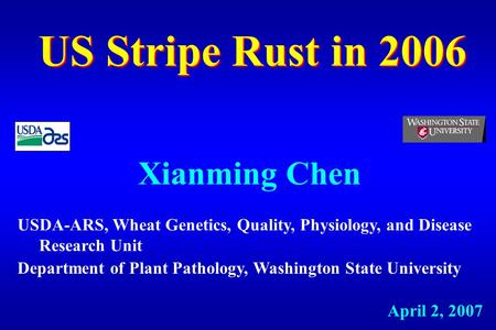 US Stripe Rust in 2006 Xianming Chen April 2, 2007 USDA-ARS, Wheat Genetics, Quality, Physiology, and Disease Research Unit Department of Plant Pathology,
