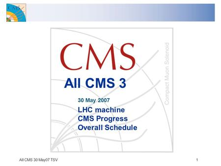 All CMS 30 May07 TSV1 All CMS 3 30 May 2007 LHC machine CMS Progress Overall Schedule.