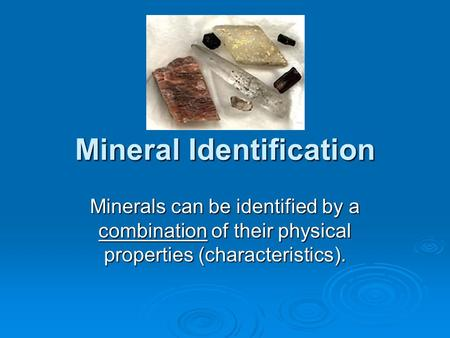 Mineral Identification Minerals can be identified by a combination of their physical properties (characteristics).