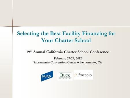 Selecting the Best Facility Financing for Your Charter School 19 th Annual California Charter School Conference February 27-29, 2012 Sacramento Convention.