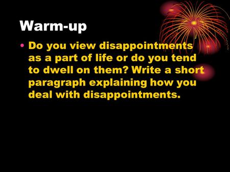 Warm-up Do you view disappointments as a part of life or do you tend to dwell on them? Write a short paragraph explaining how you deal with disappointments.