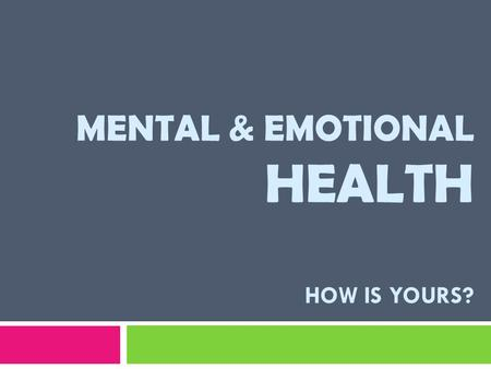 MENTAL & EMOTIONAL HEALTH HOW IS YOURS?. Your mental and emotional health affects every aspect of your life – your HAPPINESS, your success in SCHOOL,