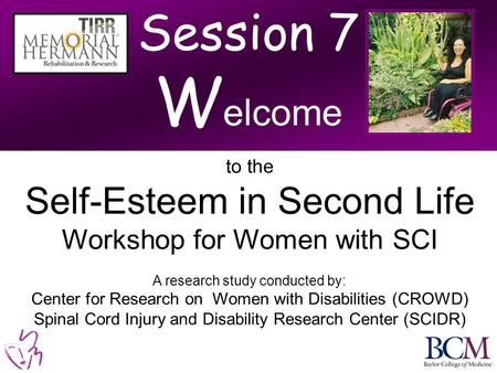 Session 7 W elcome to the Self-Esteem in Second Life Workshop for Women with SCI A research study conducted by: Center for Research on Women with Disabilities.