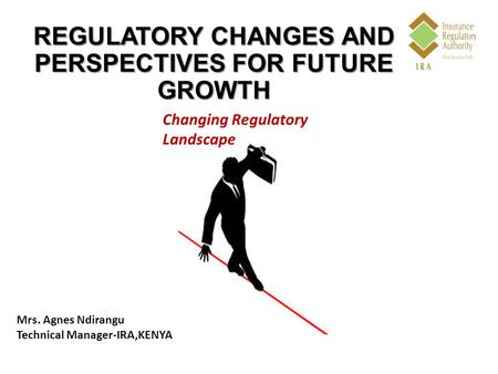 REGULATORY CHANGES AND PERSPECTIVES FOR FUTURE GROWTH Changing Regulatory Landscape Mrs. Agnes Ndirangu Technical Manager-IRA,KENYA.