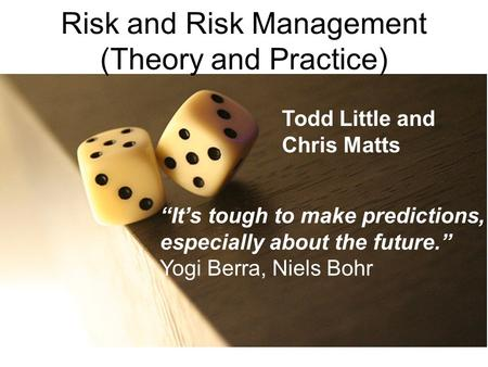 "Risk and Risk Management (Theory and Practice) ""It's tough to make predictions, especially about the future."" Yogi Berra, Niels Bohr Todd Little and Chris."