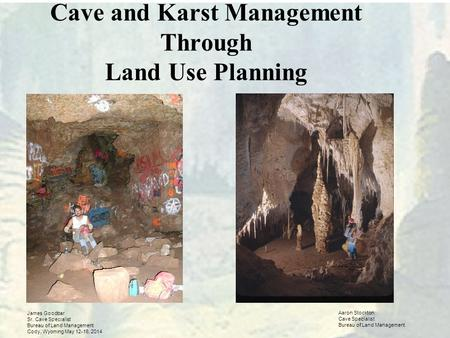 Cave and Karst Management Through Land Use Planning James Goodbar Sr. Cave Specialist Bureau of Land Management Cody, Wyoming May 12-16, 2014 Aaron Stockton.