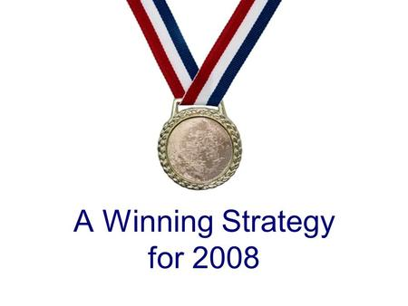 A Winning Strategy for 2008. Good Resolutions Getting closer to God Getting closer to people Getting closer to a fulfilling life.