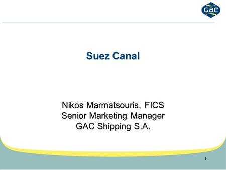 1 Suez Canal Nikos Marmatsouris, FICS Senior Marketing Manager GAC Shipping S.A.