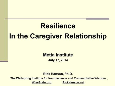 1 Resilience In the Caregiver Relationship Metta Institute July 17, 2014 Rick Hanson, Ph.D. The Wellspring Institute for Neuroscience and Contemplative.
