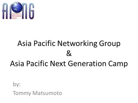 Asia Pacific Networking Group & Asia Pacific Next Generation Camp by: Tommy Matsumoto.