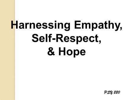 Harnessing Empathy, Self-Respect, & Hope PSY 220.