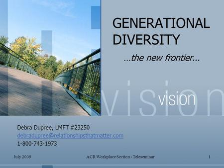 July 2009ACR Workplace Section - Teleseminar1 GENERATIONAL DIVERSITY …the new frontier... Debra Dupree, LMFT #23250