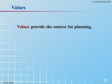 © 2005 BERA 0 CCHS Meeting 6-2003 Values provide the context for planning. Values.