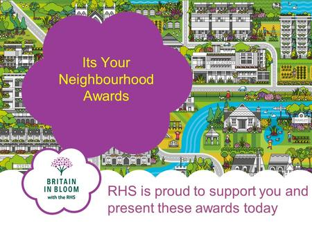 RHS is proud to support you and present these awards today Its Your Neighbourhood Awards.