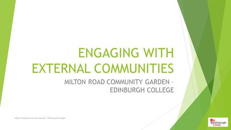 ENGAGING WITH EXTERNAL COMMUNITIES MILTON ROAD COMMUNITY GARDEN – EDINBURGH COLLEGE Milton Road Community Garden - Edinburgh College.