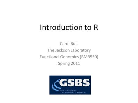 Introduction to R Carol Bult The Jackson Laboratory Functional Genomics (BMB550) Spring 2011.
